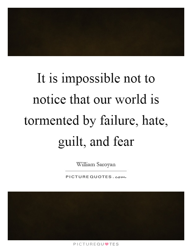 It is impossible not to notice that our world is tormented by failure, hate, guilt, and fear Picture Quote #1