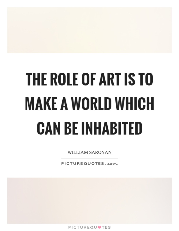 The role of art is to make a world which can be inhabited Picture Quote #1