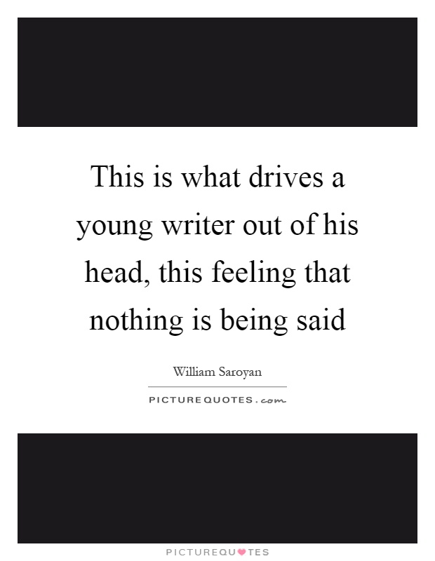 This is what drives a young writer out of his head, this feeling that nothing is being said Picture Quote #1