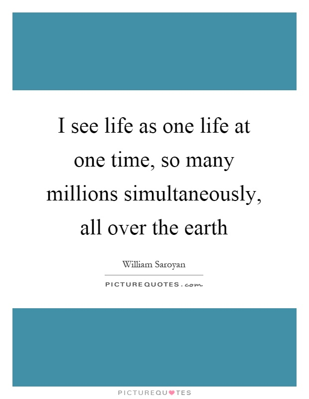 I see life as one life at one time, so many millions simultaneously, all over the earth Picture Quote #1