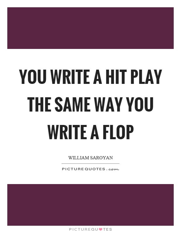 You write a hit play the same way you write a flop Picture Quote #1