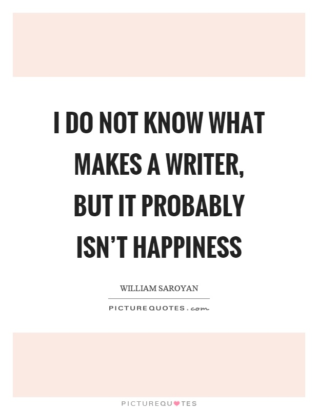 I do not know what makes a writer, but it probably isn't happiness Picture Quote #1