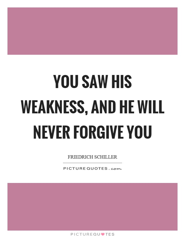 You saw his weakness, and he will never forgive you Picture Quote #1