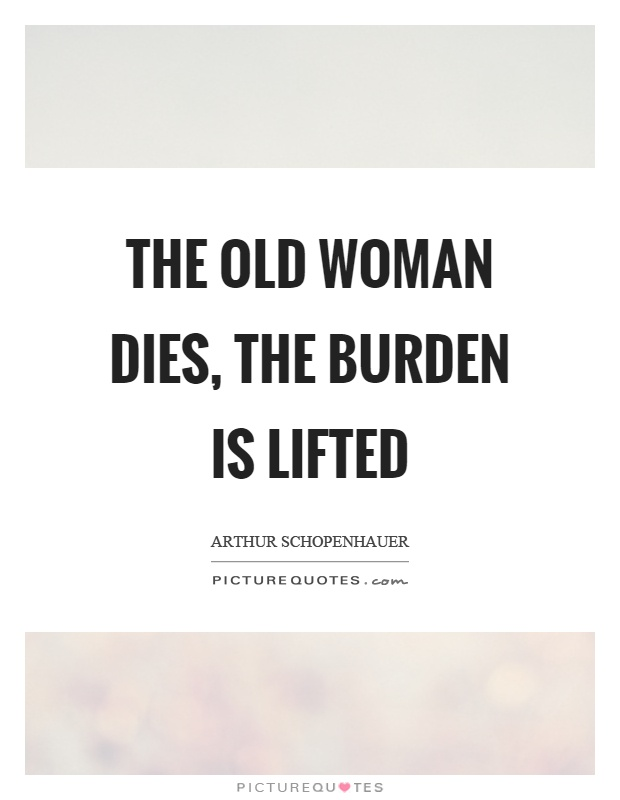 The old woman dies, the burden is lifted Picture Quote #1