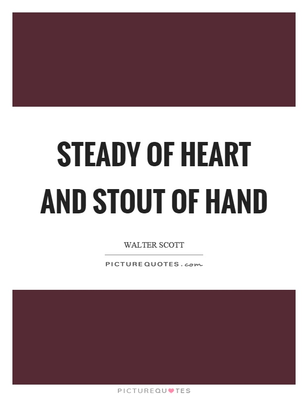 Steady of heart and stout of hand Picture Quote #1