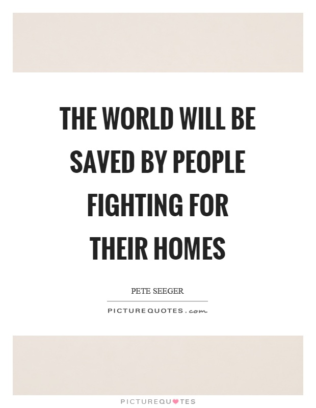 The world will be saved by people fighting for their homes Picture Quote #1
