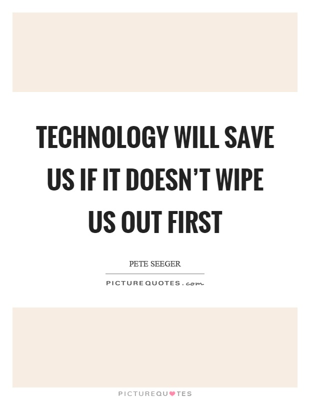 Technology will save us if it doesn't wipe us out first Picture Quote #1