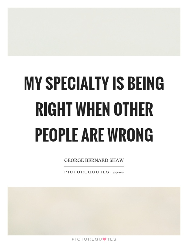 My specialty is being right when other people are wrong Picture Quote #1
