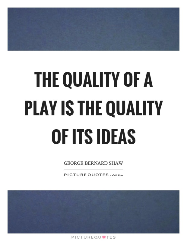 The quality of a play is the quality of its ideas Picture Quote #1