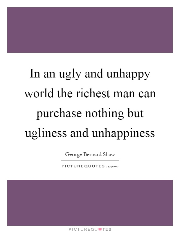 In an ugly and unhappy world the richest man can purchase nothing but ugliness and unhappiness Picture Quote #1