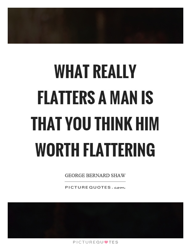 What really flatters a man is that you think him worth flattering Picture Quote #1