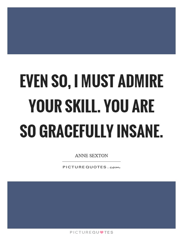 Even so, I must admire your skill. You are so gracefully insane Picture Quote #1