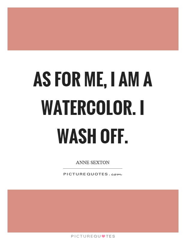 As for me, I am a watercolor. I wash off Picture Quote #1