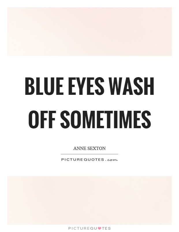 Blue eyes wash off sometimes Picture Quote #1