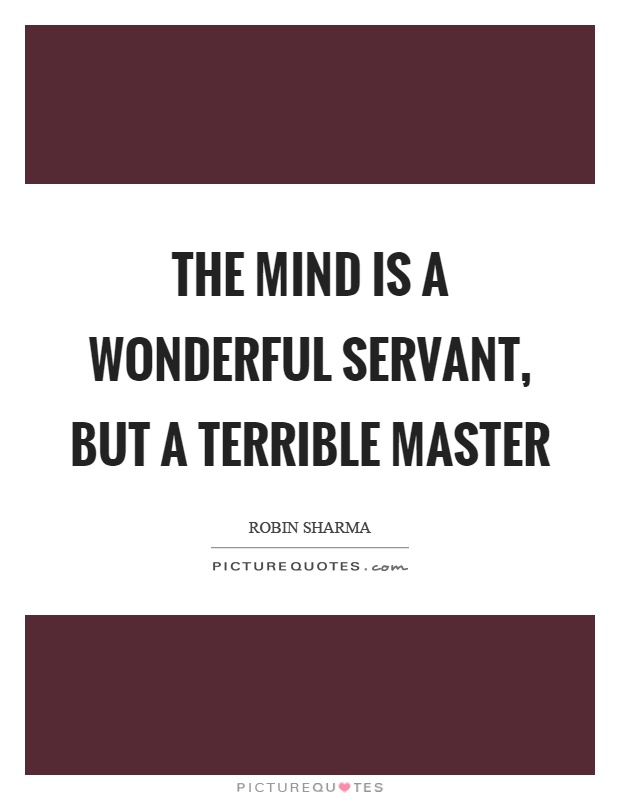 The mind is a wonderful servant, but a terrible master Picture Quote #1