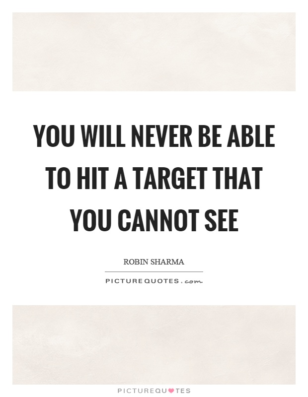 You will never be able to hit a target that you cannot see Picture Quote #1