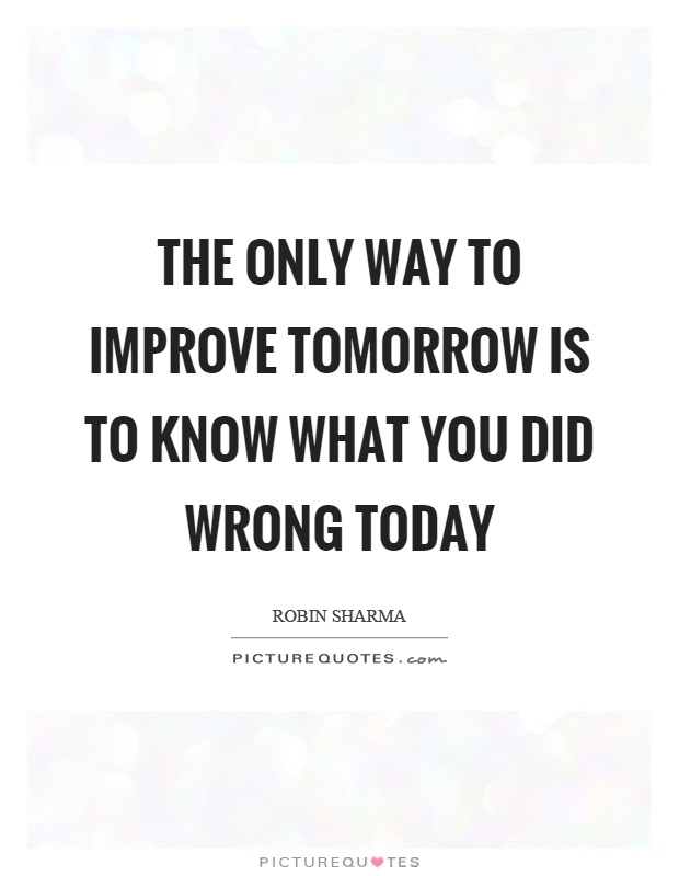 The only way to improve tomorrow is to know what you did wrong today Picture Quote #1