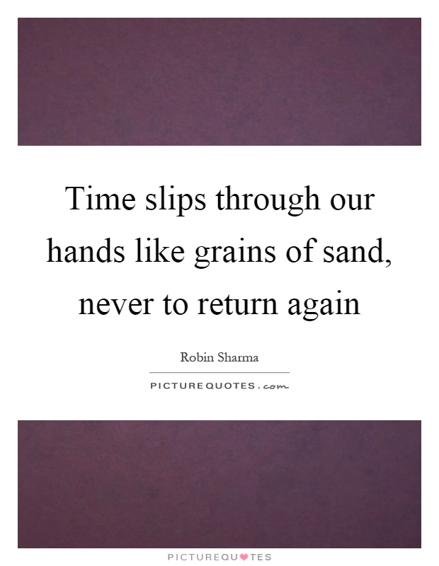 Time slips through our hands like grains of sand, never to return again Picture Quote #1