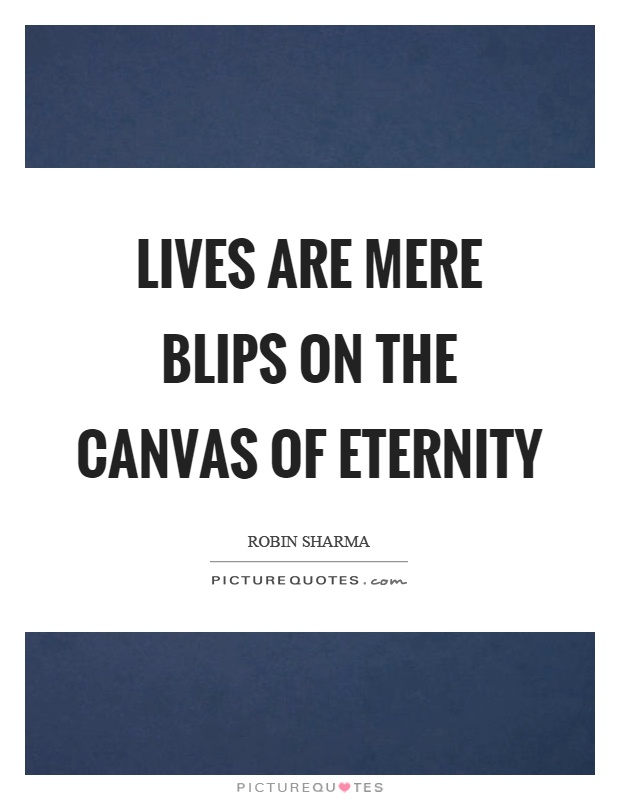 Lives are mere blips on the canvas of eternity Picture Quote #1