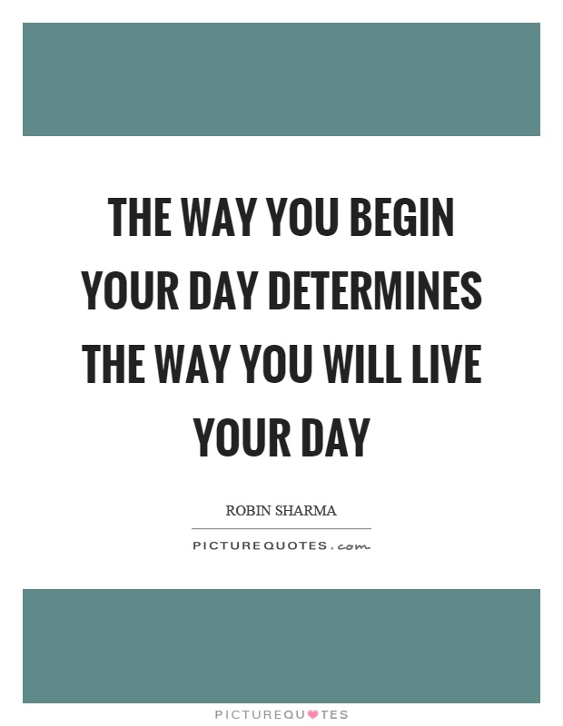 The way you begin your day determines the way you will live your day Picture Quote #1