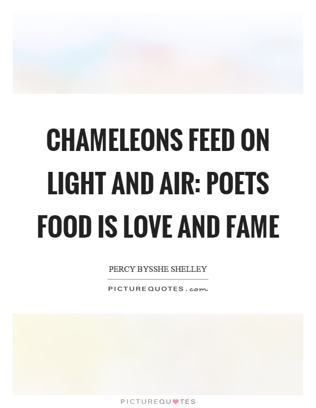Chameleons feed on light and air: Poets food is love and fame Picture Quote #1