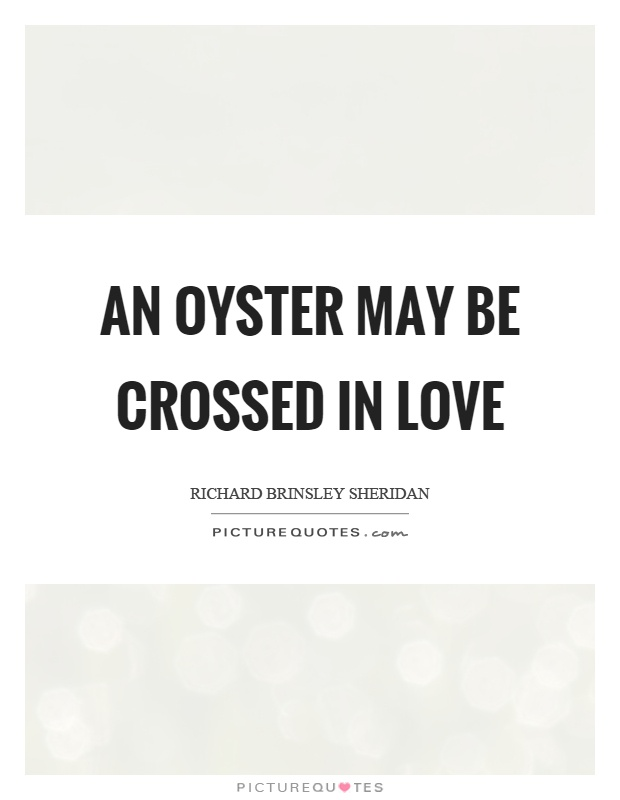 An oyster may be crossed in love Picture Quote #1