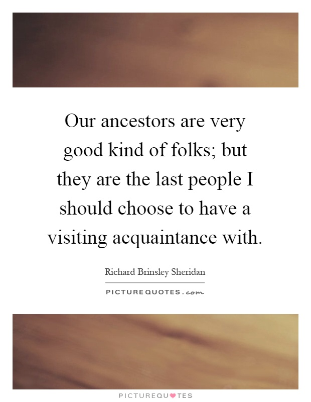 Our ancestors are very good kind of folks; but they are the last people I should choose to have a visiting acquaintance with Picture Quote #1