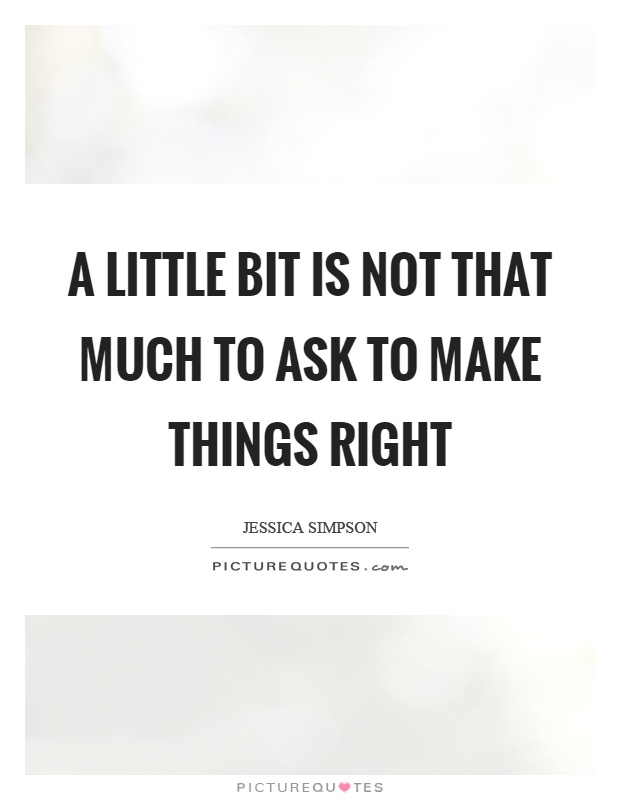 A little bit is not that much to ask to make things right Picture Quote #1