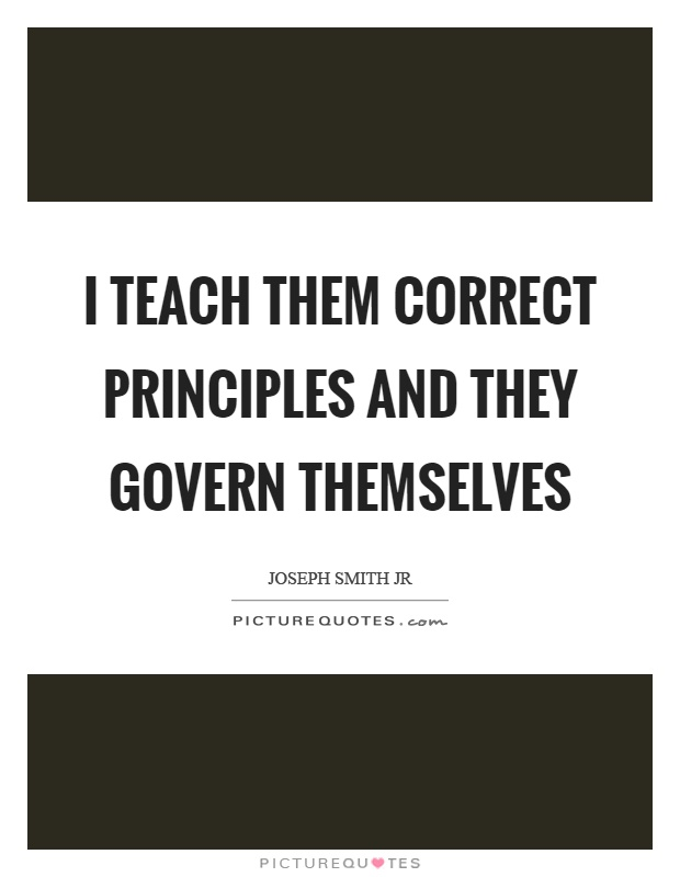 I teach them correct principles and they govern themselves Picture Quote #1
