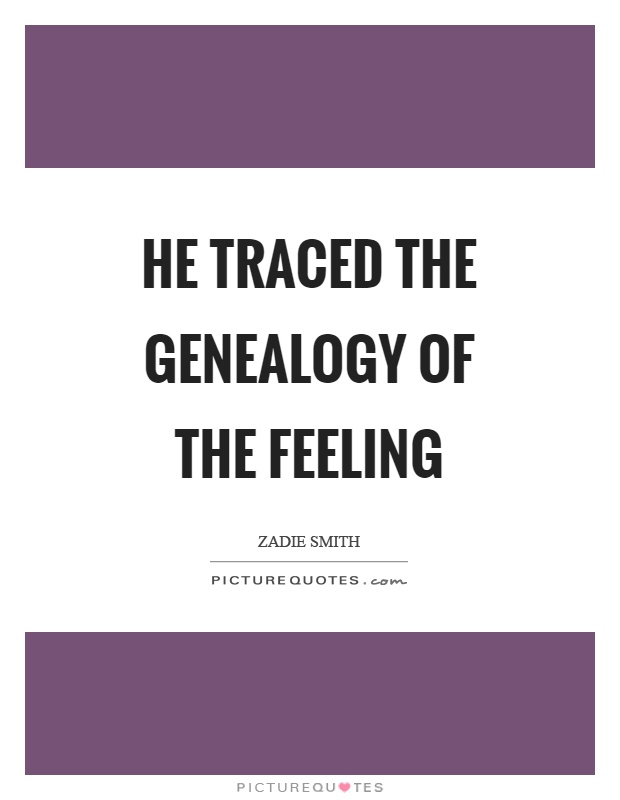 He traced the genealogy of the feeling Picture Quote #1