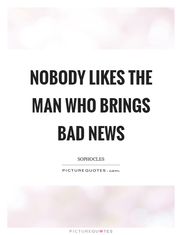 Nobody likes the man who brings bad news Picture Quote #1