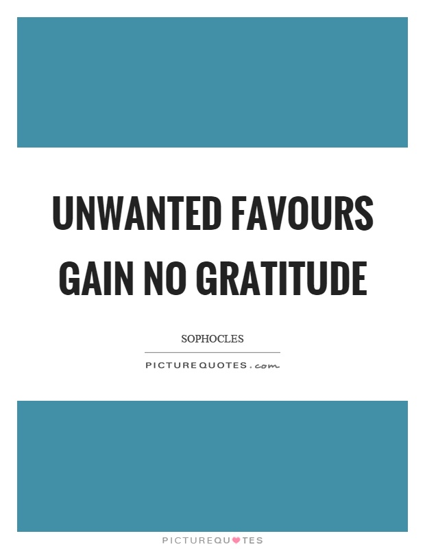 Unwanted favours gain no gratitude Picture Quote #1