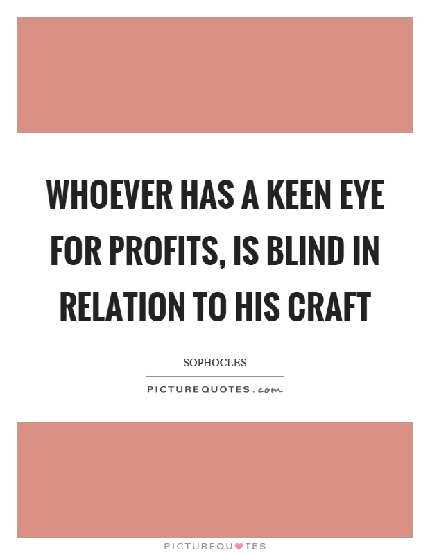 Whoever has a keen eye for profits, is blind in relation to his craft Picture Quote #1