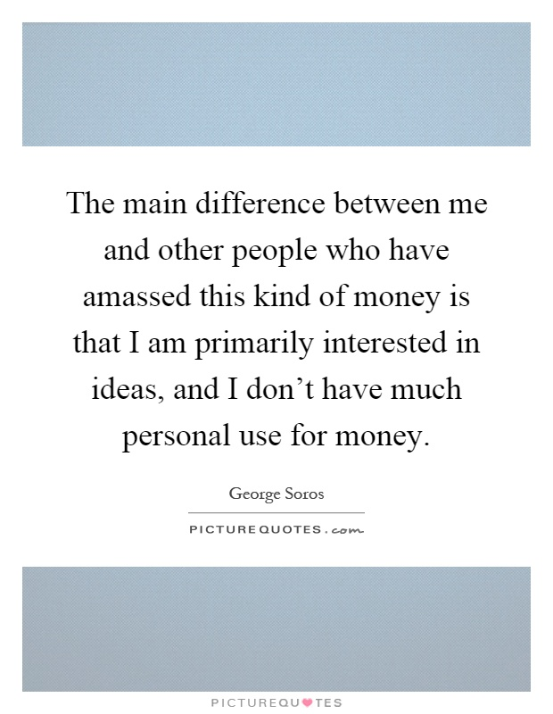 The main difference between me and other people who have amassed this kind of money is that I am primarily interested in ideas, and I don't have much personal use for money Picture Quote #1