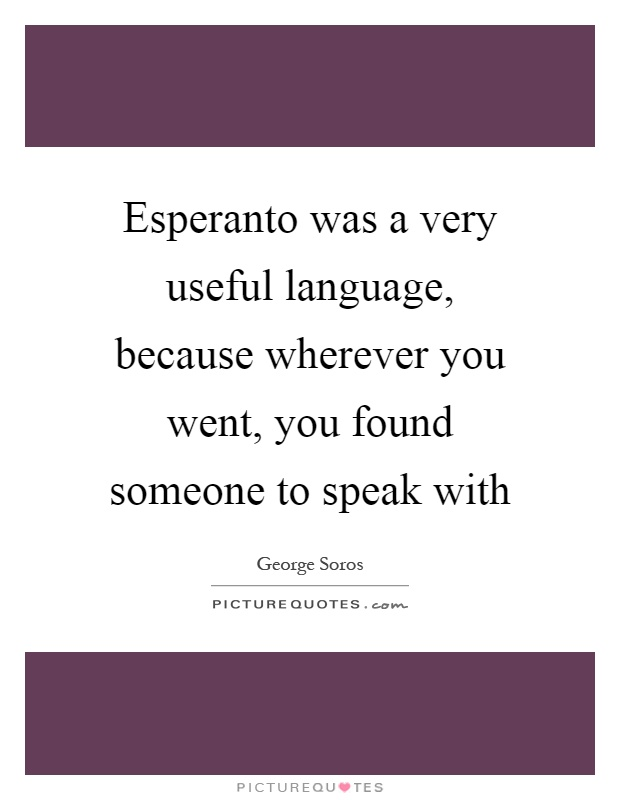 Esperanto was a very useful language, because wherever you went, you found someone to speak with Picture Quote #1