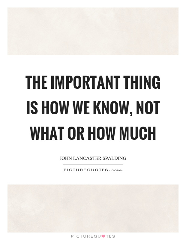 important thing quotes sayings important thing picture quotes  the important thing is how we know not what or how much picture quote