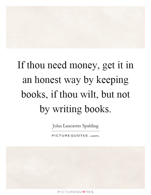 If thou need money, get it in an honest way by keeping books, if thou wilt, but not by writing books Picture Quote #1