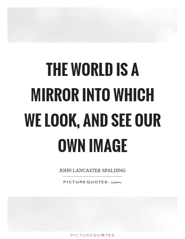 The world is a mirror into which we look, and see our own image Picture Quote #1