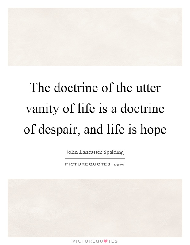 The doctrine of the utter vanity of life is a doctrine of despair, and life is hope Picture Quote #1