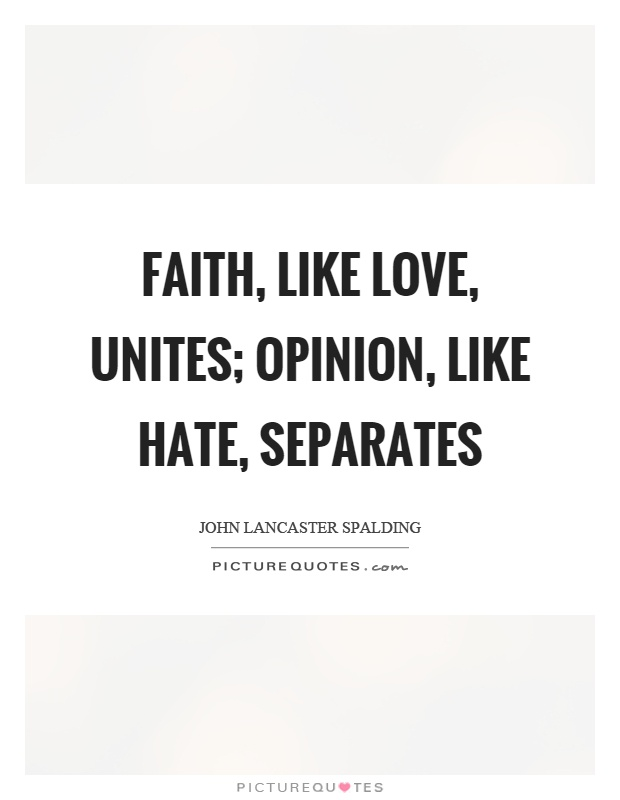 Faith, like love, unites; opinion, like hate, separates Picture Quote #1