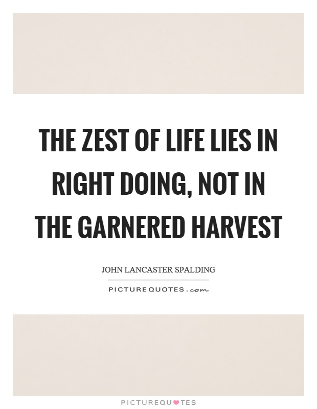 The zest of life lies in right doing, not in the garnered harvest Picture Quote #1