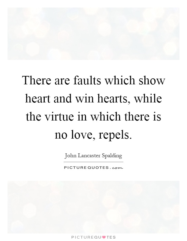 There are faults which show heart and win hearts, while the virtue in which there is no love, repels Picture Quote #1