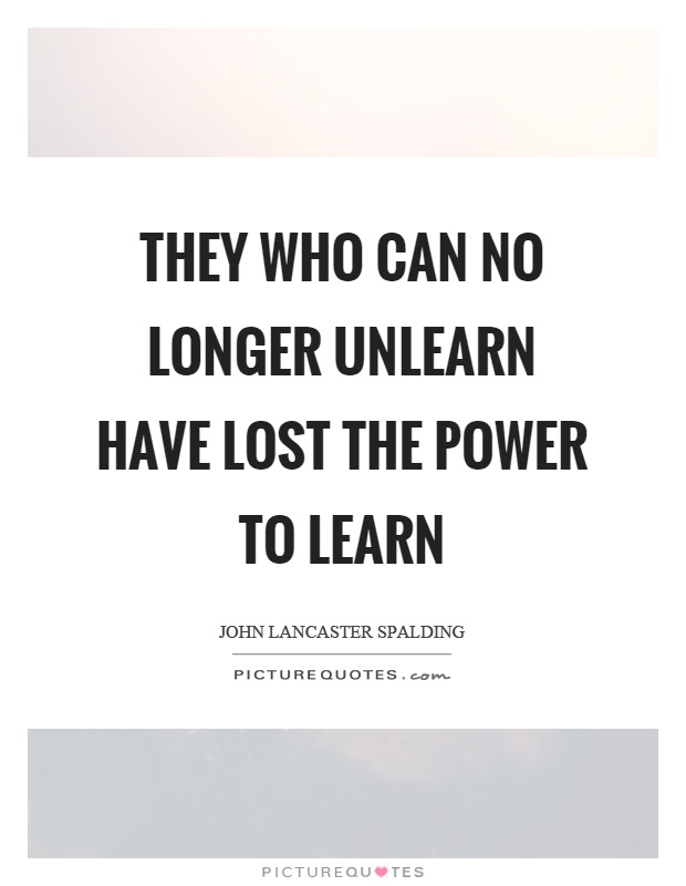 They who can no longer unlearn have lost the power to learn Picture Quote #1