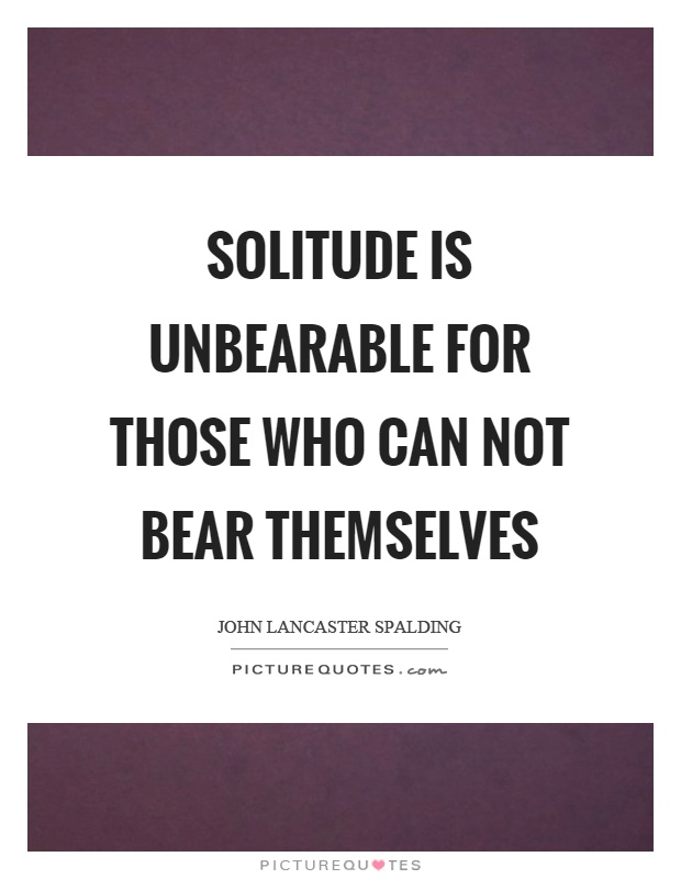 Solitude is unbearable for those who can not bear themselves Picture Quote #1