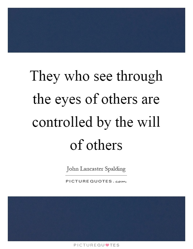 They who see through the eyes of others are controlled by the will of others Picture Quote #1