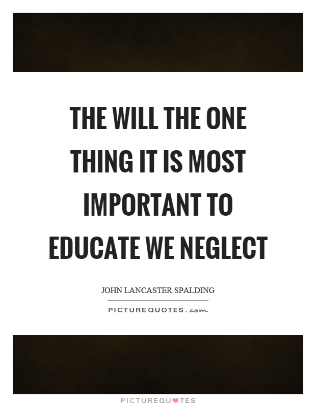 The will the one thing it is most important to educate we neglect Picture Quote #1