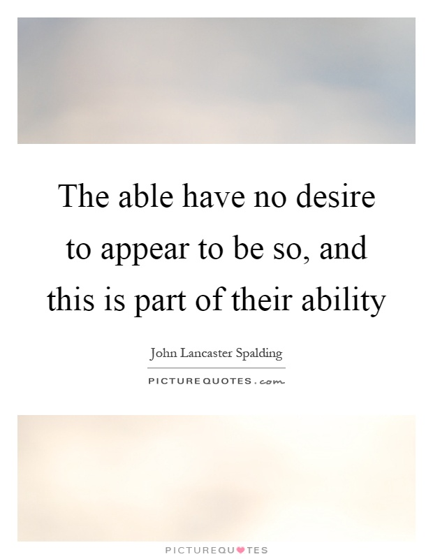 The able have no desire to appear to be so, and this is part of their ability Picture Quote #1