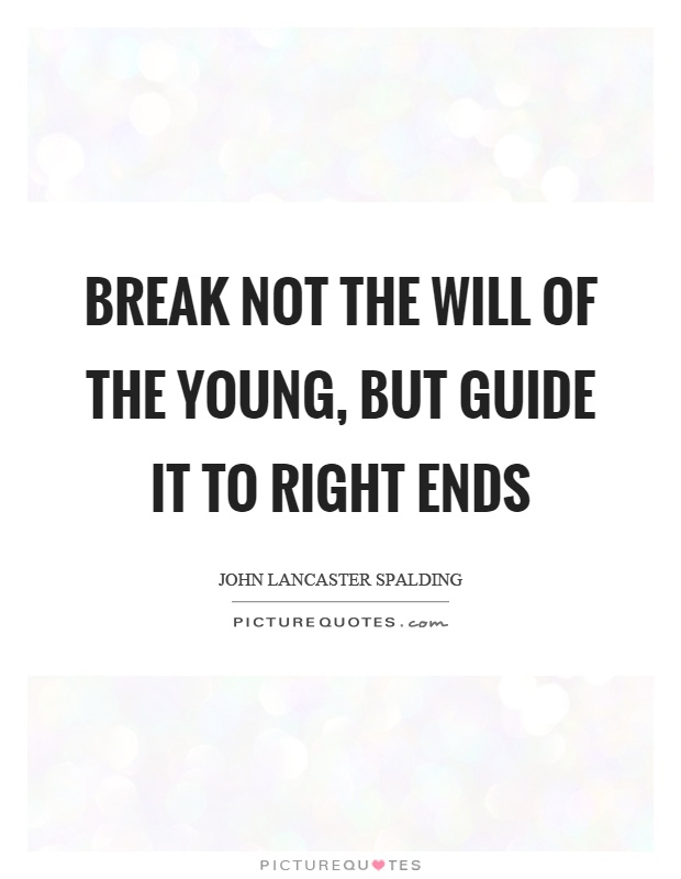 Break not the will of the young, but guide it to right ends Picture Quote #1