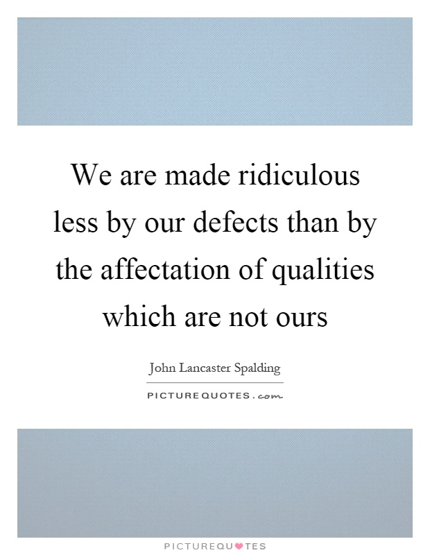We are made ridiculous less by our defects than by the affectation of qualities which are not ours Picture Quote #1
