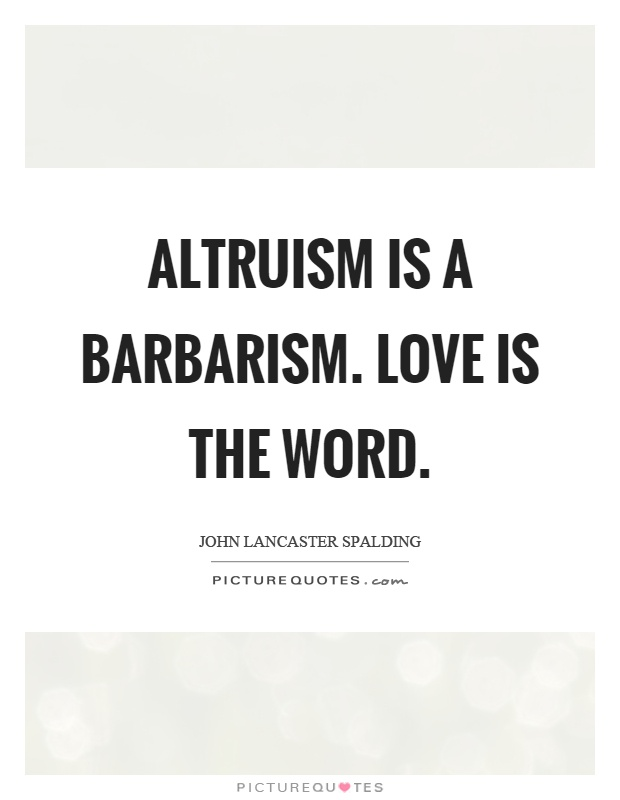 Altruism is a barbarism. Love is the word Picture Quote #1